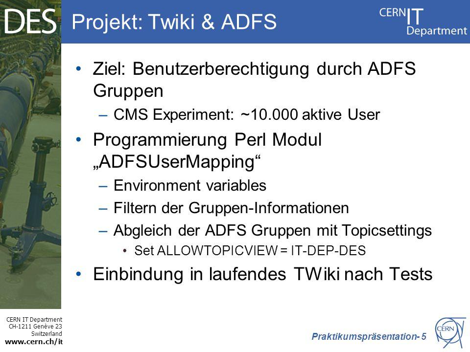 """CERN IT Department CH-1211 Genève 23 Switzerland www.cern.ch/i t Projekt: Twiki & ADFS Ziel: Benutzerberechtigung durch ADFS Gruppen –CMS Experiment: ~10.000 aktive User Programmierung Perl Modul """"ADFSUserMapping –Environment variables –Filtern der Gruppen-Informationen –Abgleich der ADFS Gruppen mit Topicsettings Set ALLOWTOPICVIEW = IT-DEP-DES Einbindung in laufendes TWiki nach Tests Praktikumspräsentation- 5"""