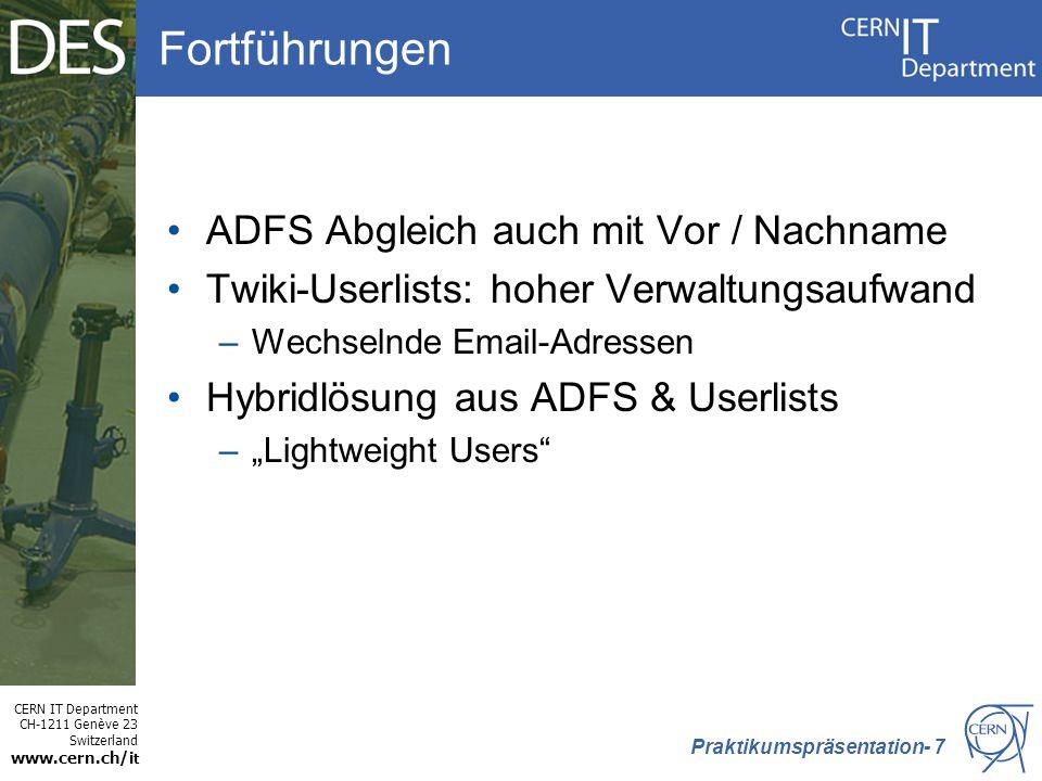 """CERN IT Department CH-1211 Genève 23 Switzerland www.cern.ch/i t Fortführungen ADFS Abgleich auch mit Vor / Nachname Twiki-Userlists: hoher Verwaltungsaufwand –Wechselnde Email-Adressen Hybridlösung aus ADFS & Userlists –""""Lightweight Users Praktikumspräsentation- 7"""
