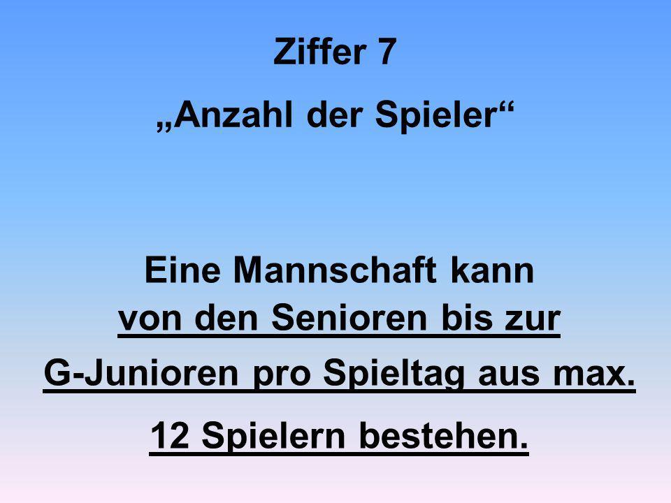 """Ziffer 7 """"Anzahl der Spieler"""" Eine Mannschaft kann von den Senioren bis zur G-Junioren pro Spieltag aus max. 12 Spielern bestehen."""