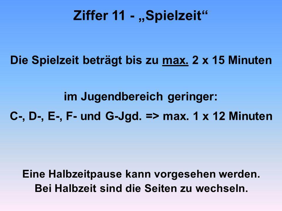 """Ziffer 11 - """"Spielzeit"""" Die Spielzeit beträgt bis zu max. 2 x 15 Minuten im Jugendbereich geringer: C-, D-, E-, F- und G-Jgd. => max. 1 x 12 Minuten E"""