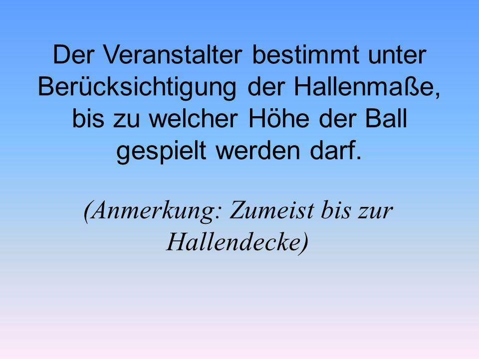 Der Veranstalter bestimmt unter Berücksichtigung der Hallenmaße, bis zu welcher Höhe der Ball gespielt werden darf. (Anmerkung: Zumeist bis zur Hallen