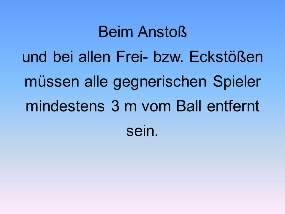 Beim Anstoß und bei allen Frei- bzw. Eckstößen müssen alle gegnerischen Spieler mindestens 3 m vom Ball entfernt sein.