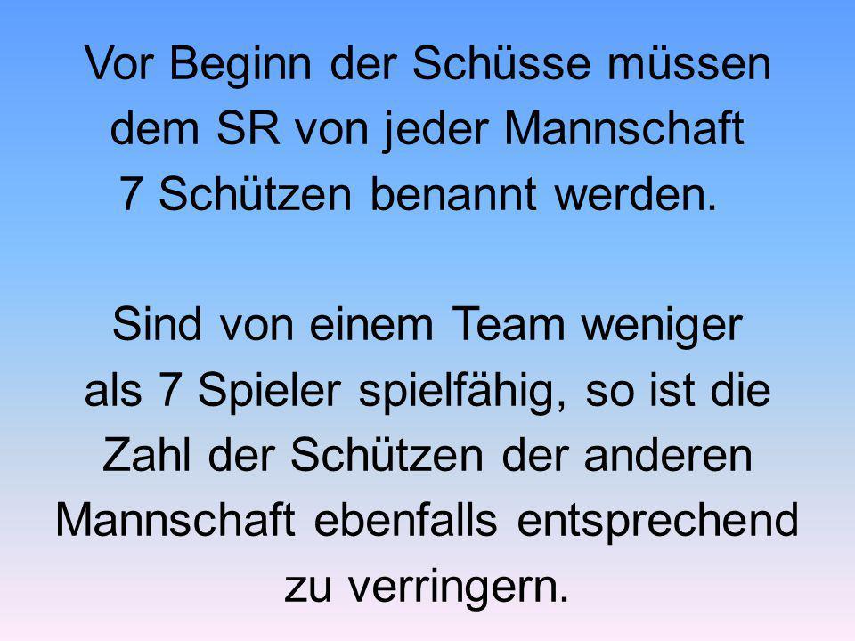 Vor Beginn der Schüsse müssen dem SR von jeder Mannschaft 7 Schützen benannt werden. Sind von einem Team weniger als 7 Spieler spielfähig, so ist die