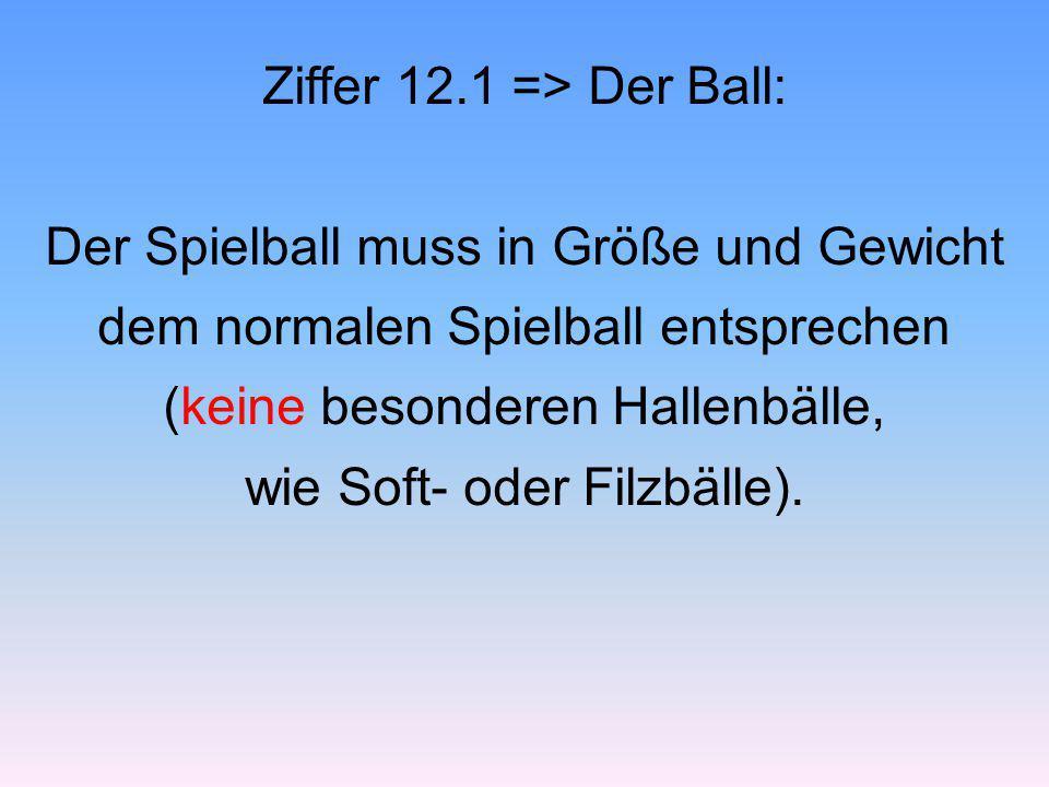 Ziffer 12.1 => Der Ball: Der Spielball muss in Größe und Gewicht dem normalen Spielball entsprechen (keine besonderen Hallenbälle, wie Soft- oder Filz