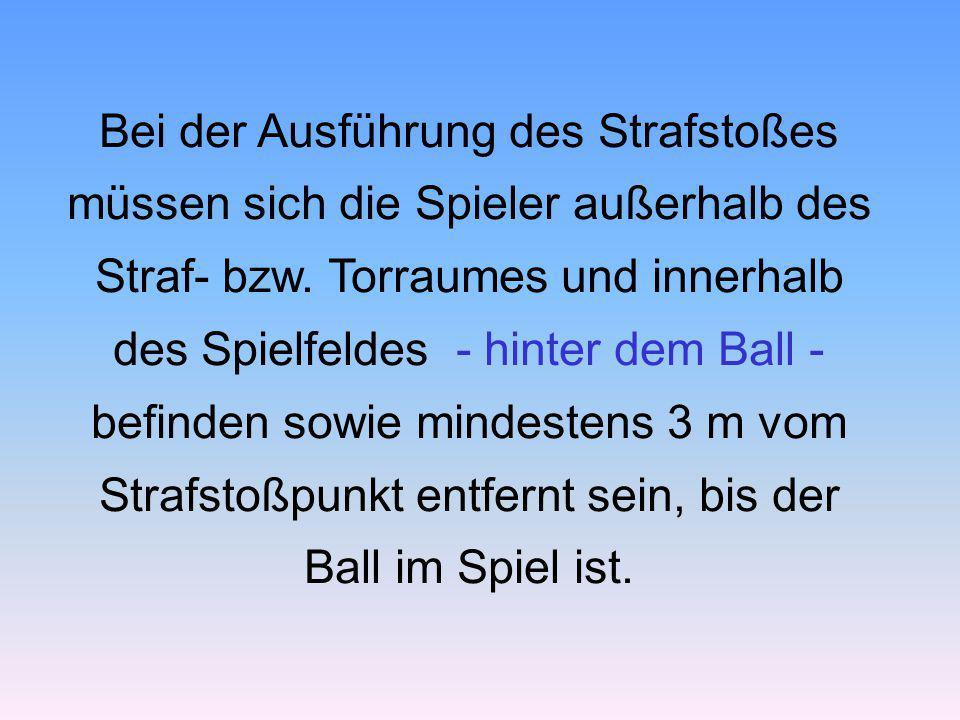 Bei der Ausführung des Strafstoßes müssen sich die Spieler außerhalb des Straf- bzw. Torraumes und innerhalb des Spielfeldes - hinter dem Ball - befin