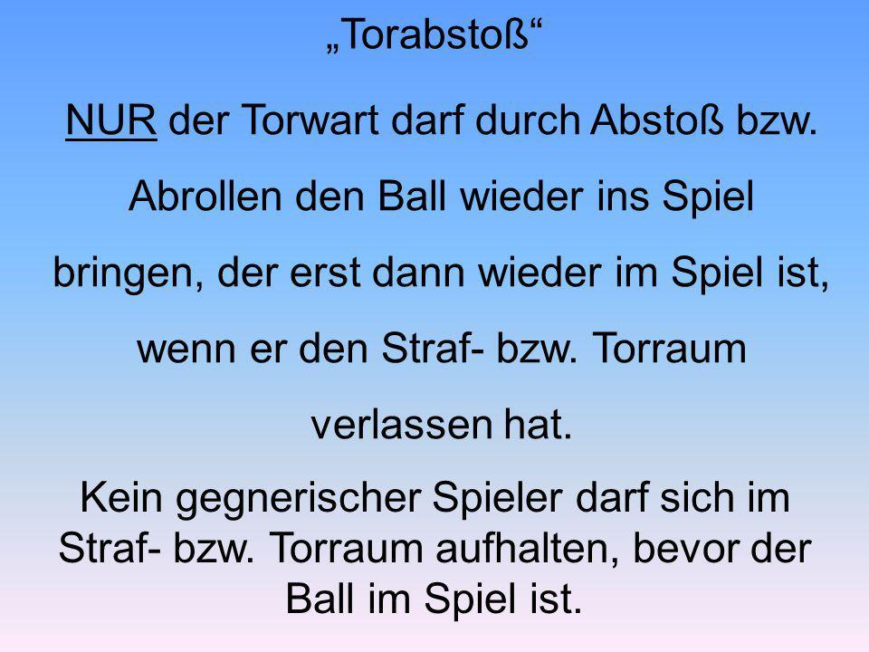 NUR der Torwart darf durch Abstoß bzw. Abrollen den Ball wieder ins Spiel bringen, der erst dann wieder im Spiel ist, wenn er den Straf- bzw. Torraum