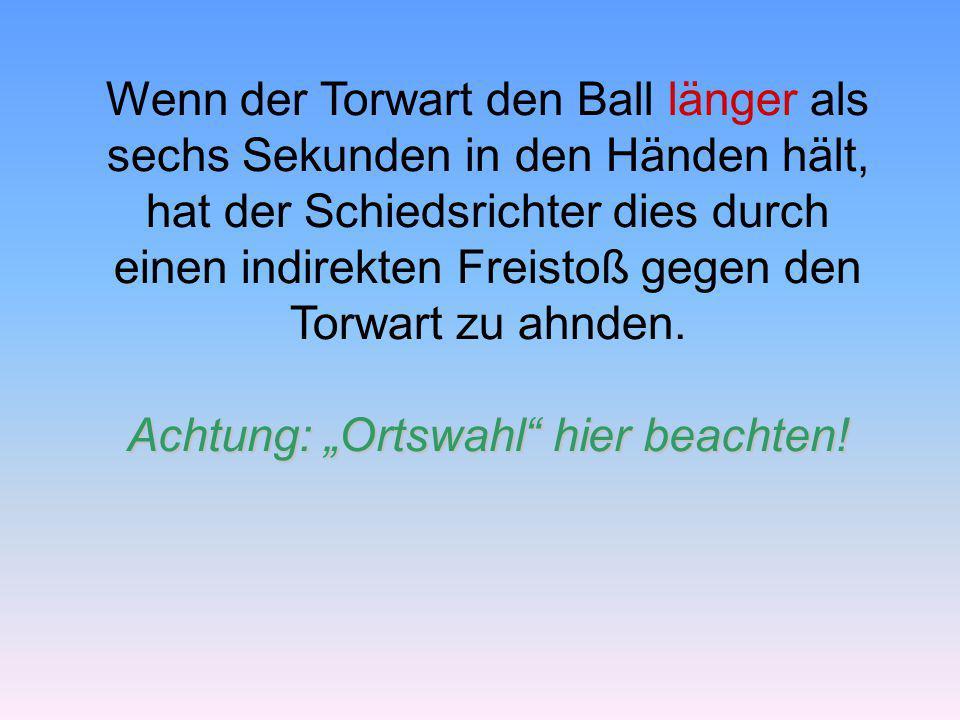 Wenn der Torwart den Ball länger als sechs Sekunden in den Händen hält, hat der Schiedsrichter dies durch einen indirekten Freistoß gegen den Torwart zu ahnden.