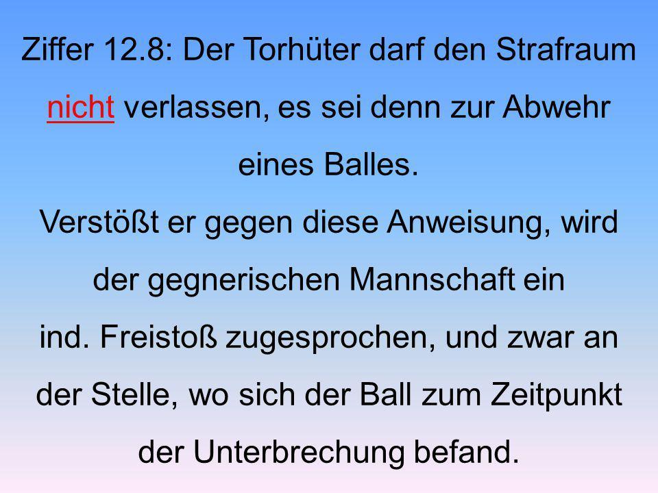 Ziffer 12.8: Der Torhüter darf den Strafraum nicht verlassen, es sei denn zur Abwehr eines Balles. Verstößt er gegen diese Anweisung, wird der gegneri