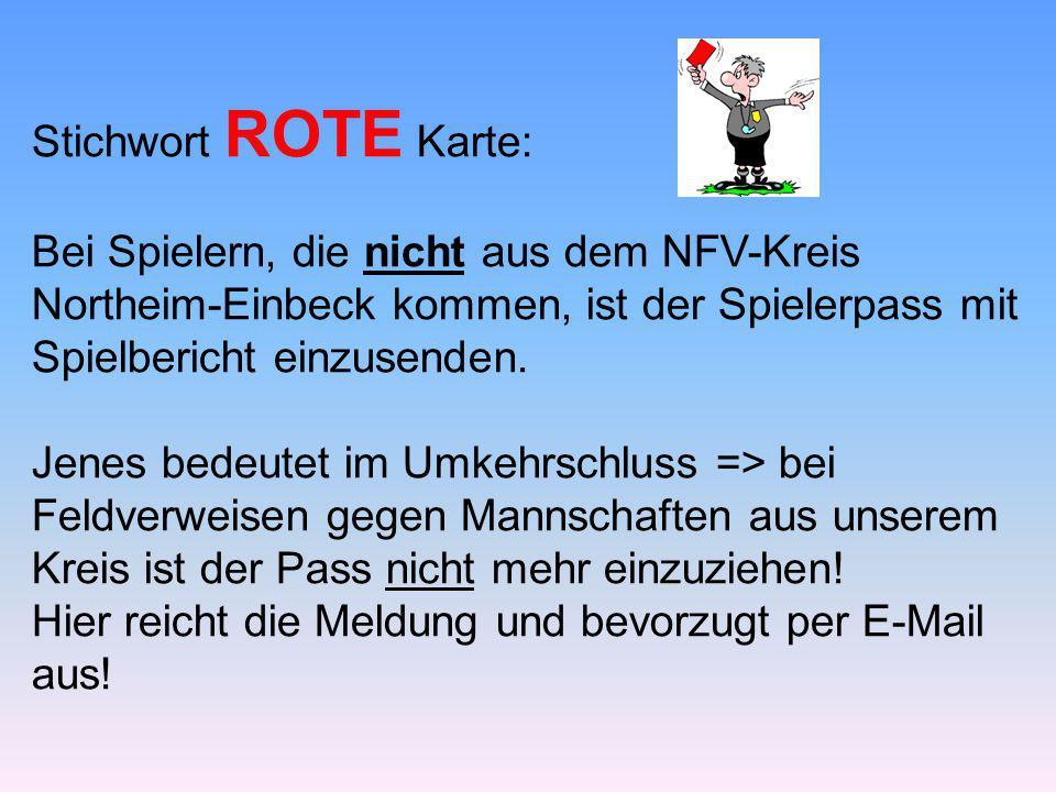 Stichwort ROTE Karte: Bei Spielern, die nicht aus dem NFV-Kreis Northeim-Einbeck kommen, ist der Spielerpass mit Spielbericht einzusenden. Jenes bedeu