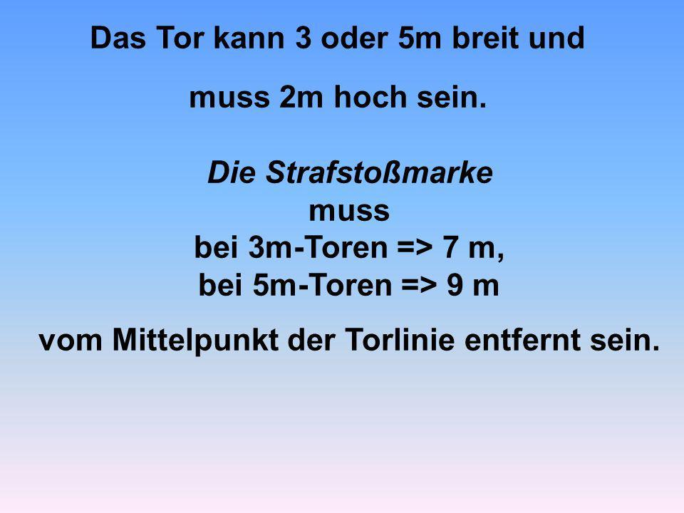 Die Strafstoßmarke muss bei 3m-Toren => 7 m, bei 5m-Toren => 9 m vom Mittelpunkt der Torlinie entfernt sein. Das Tor kann 3 oder 5m breit und muss 2m