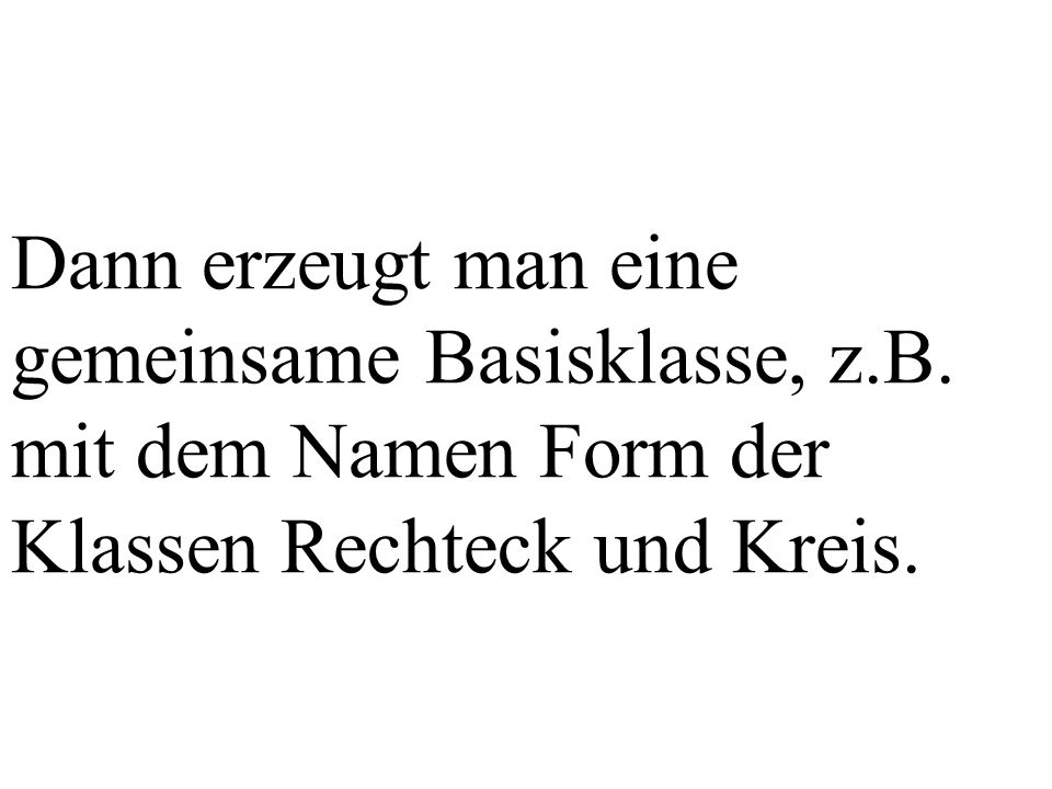 void Form::print(){ }; Rechteck::Rechteck(double ll, double bb){ l = ll; b = bb; }; Rechteck::~Rechteck(){ }; void Rechteck::print(){ cout << Rechteck: Laenge = << l << Breite = << b; }; print wird in der Klasse Rechteck redefiniert (neu implementiert).