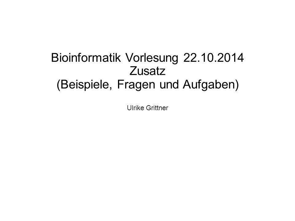 Bioinformatik Vorlesung 22.10.2014 Zusatz (Beispiele, Fragen und Aufgaben) Ulrike Grittner