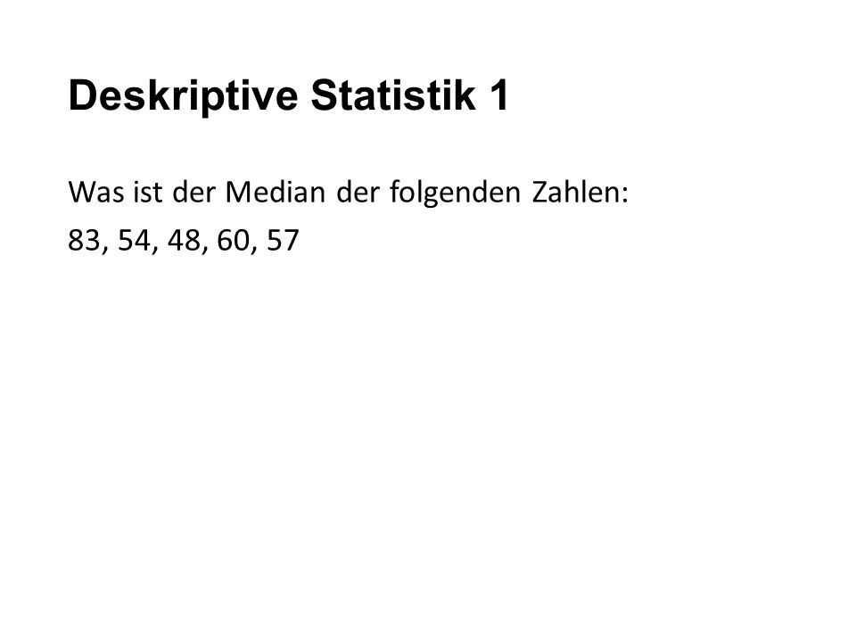 Deskriptive Statistik 1 Was ist der Median der folgenden Zahlen: 83, 54, 48, 60, 57