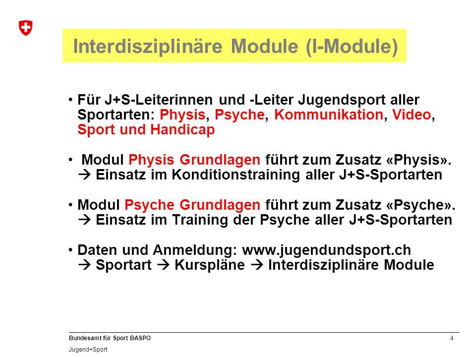 4 Bundesamt für Sport BASPO Jugend+Sport Interdisziplinäre Module (I-Module) Für J+S-Leiterinnen und -Leiter Jugendsport aller Sportarten: Physis, Psyche, Kommunikation, Video, Sport und Handicap Modul Physis Grundlagen führt zum Zusatz «Physis».