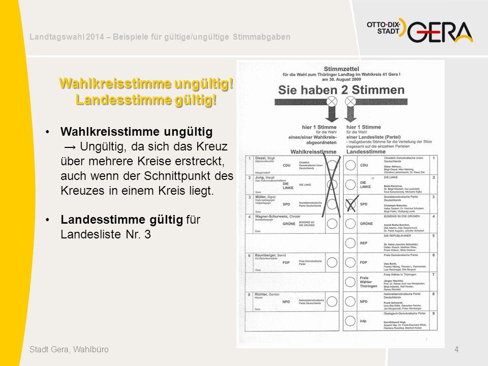 Landtagswahl 2014 – Beispiele für gültige/ungültige Stimmabgaben 4Stadt Gera, Wahlbüro Wahlkreisstimme ungültig! Landesstimme gültig! Wahlkreisstimme