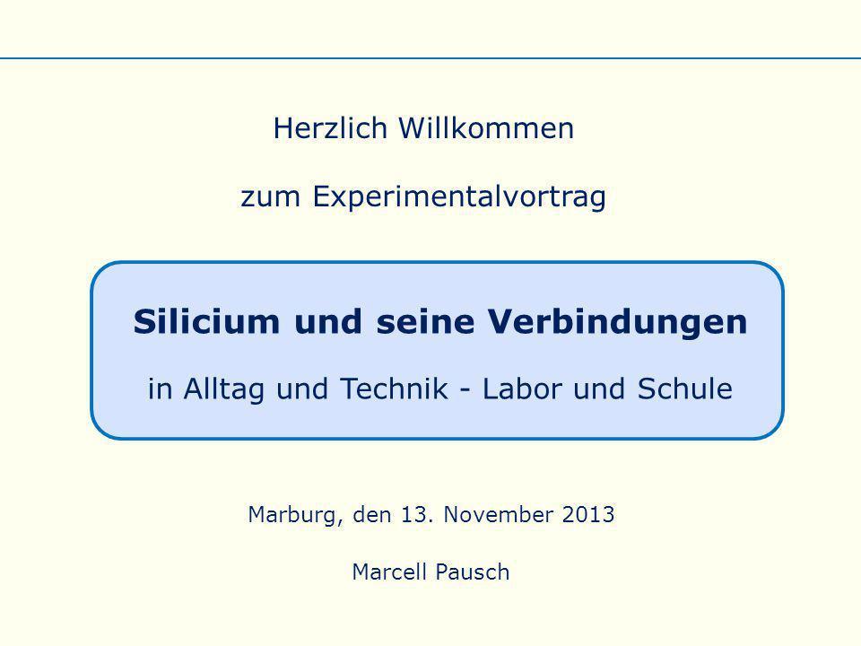 Herzlich Willkommen zum Experimentalvortrag Silicium und seine Verbindungen in Alltag und Technik - Labor und Schule Marburg, den 13. November 2013 Ma