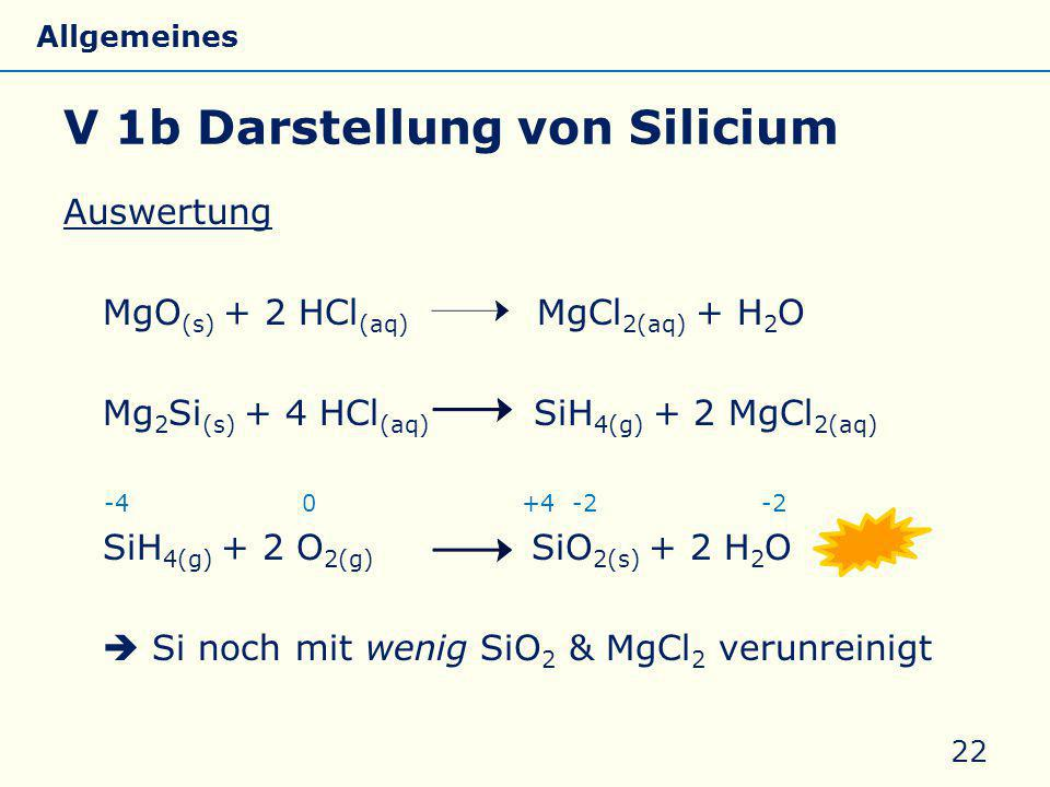 V 1b Darstellung von Silicium Auswertung MgO (s) + 2 HCl (aq) MgCl 2(aq) + H 2 O Mg 2 Si (s) + 4 HCl (aq) SiH 4(g) + 2 MgCl 2(aq) -4 0 +4 -2 -2 SiH 4(g) + 2 O 2(g) SiO 2(s) + 2 H 2 O  Si noch mit wenig SiO 2 & MgCl 2 verunreinigt 22 Allgemeines Eigenschaften Silicate Silicone Glas