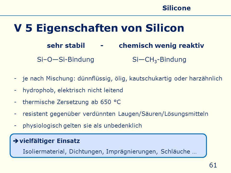 V 5 Eigenschaften von Silicon sehr stabil - chemisch wenig reaktiv Si–O—Si-Bindung Si—CH 3 -Bindung -je nach Mischung: dünnflüssig, ölig, kautschukartig oder harzähnlich -hydrophob, elektrisch nicht leitend -thermische Zersetzung ab 650 °C -resistent gegenüber verdünnten Laugen/Säuren/Lösungsmitteln -physiologisch gelten sie als unbedenklich 61  vielfältiger Einsatz Isoliermaterial, Dichtungen, Imprägnierungen, Schläuche … Allgemeines Eigenschaften Silicate Silicone Glas