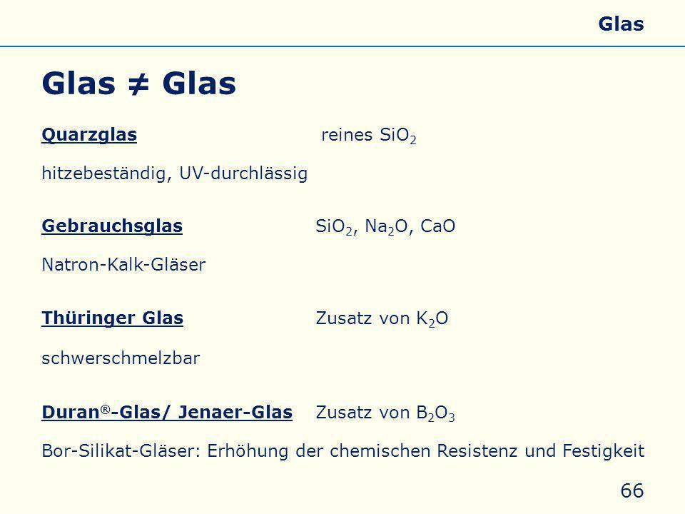 Glas ≠ Glas 66 Quarzglas reines SiO 2 hitzebeständig, UV-durchlässig GebrauchsglasSiO 2, Na 2 O, CaO Natron-Kalk-Gläser Thüringer GlasZusatz von K 2 O schwerschmelzbar Duran ® -Glas/ Jenaer-Glas Zusatz von B 2 O 3 Bor-Silikat-Gläser: Erhöhung der chemischen Resistenz und Festigkeit Allgemeines Eigenschaften Silicate Silicone Glas