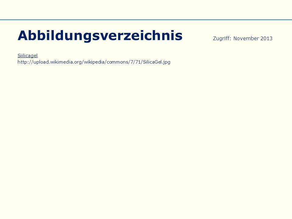 Abbildungsverzeichnis Zugriff: November 2013 Siilicagel http://upload.wikimedia.org/wikipedia/commons/7/71/SilicaGel.jpg