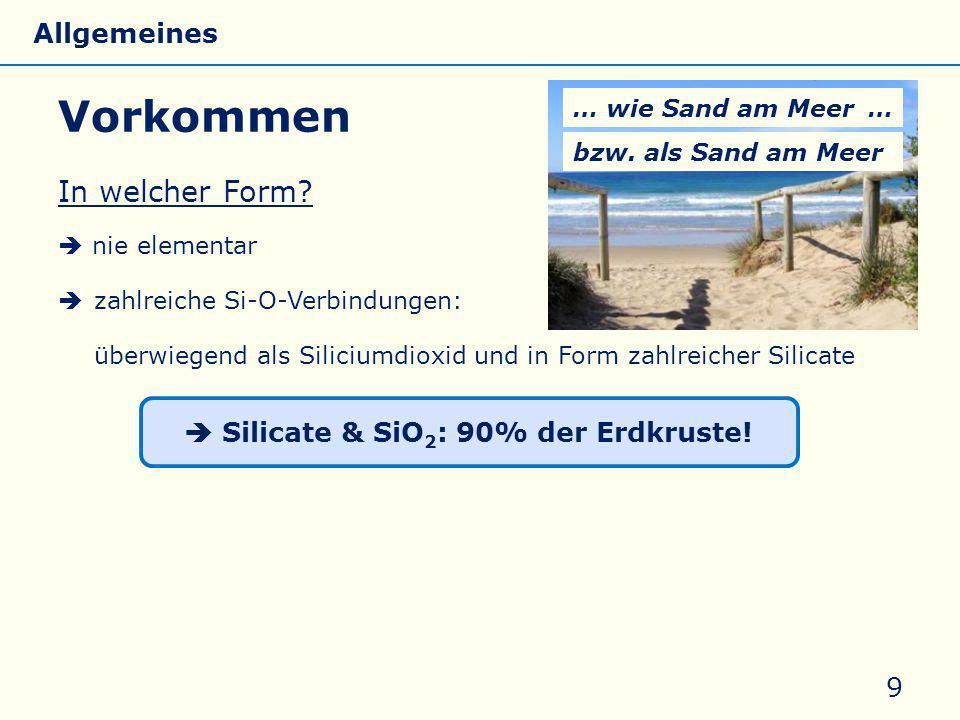 Vorkommen In welcher Form?  nie elementar  zahlreiche Si-O-Verbindungen: überwiegend als Siliciumdioxid und in Form zahlreicher Silicate 9 … wie San