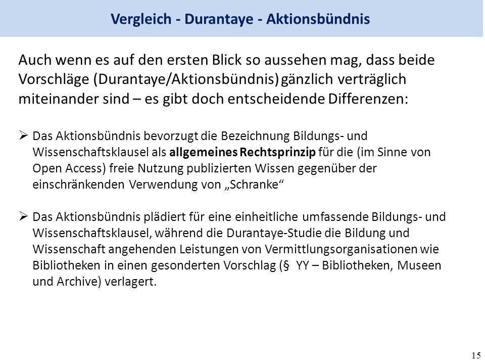 """15 Vergleich - Durantaye - Aktionsbündnis Auch wenn es auf den ersten Blick so aussehen mag, dass beide Vorschläge (Durantaye/Aktionsbündnis) gänzlich verträglich miteinander sind – es gibt doch entscheidende Differenzen:  Das Aktionsbündnis bevorzugt die Bezeichnung Bildungs- und Wissenschaftsklausel als allgemeines Rechtsprinzip für die (im Sinne von Open Access) freie Nutzung publizierten Wissen gegenüber der einschränkenden Verwendung von """"Schranke  Das Aktionsbündnis plädiert für eine einheitliche umfassende Bildungs- und Wissenschaftsklausel, während die Durantaye-Studie die Bildung und Wissenschaft angehenden Leistungen von Vermittlungsorganisationen wie Bibliotheken in einen gesonderten Vorschlag (§ YY – Bibliotheken, Museen und Archive) verlagert."""