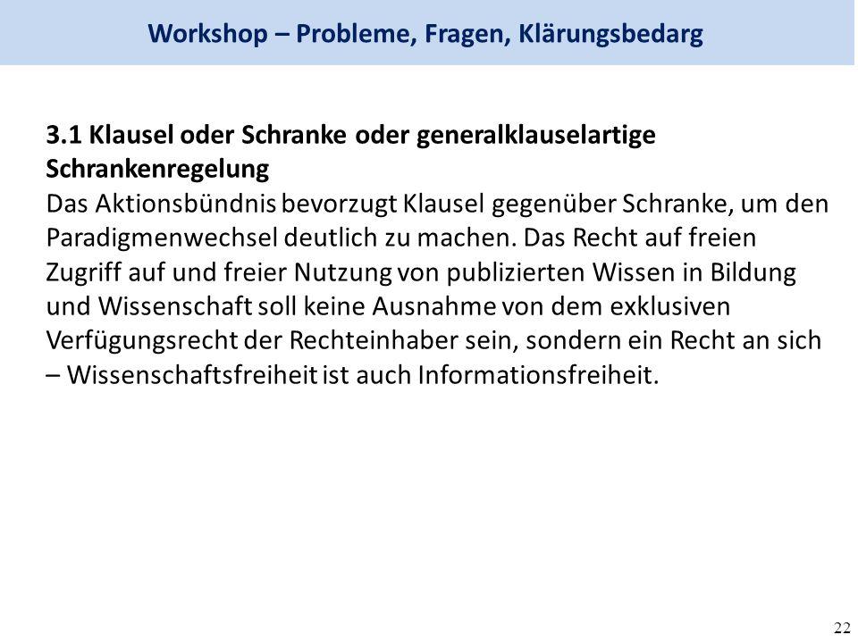 22 Workshop – Probleme, Fragen, Klärungsbedarg 3.1 Klausel oder Schranke oder generalklauselartige Schrankenregelung Das Aktionsbündnis bevorzugt Klausel gegenüber Schranke, um den Paradigmenwechsel deutlich zu machen.