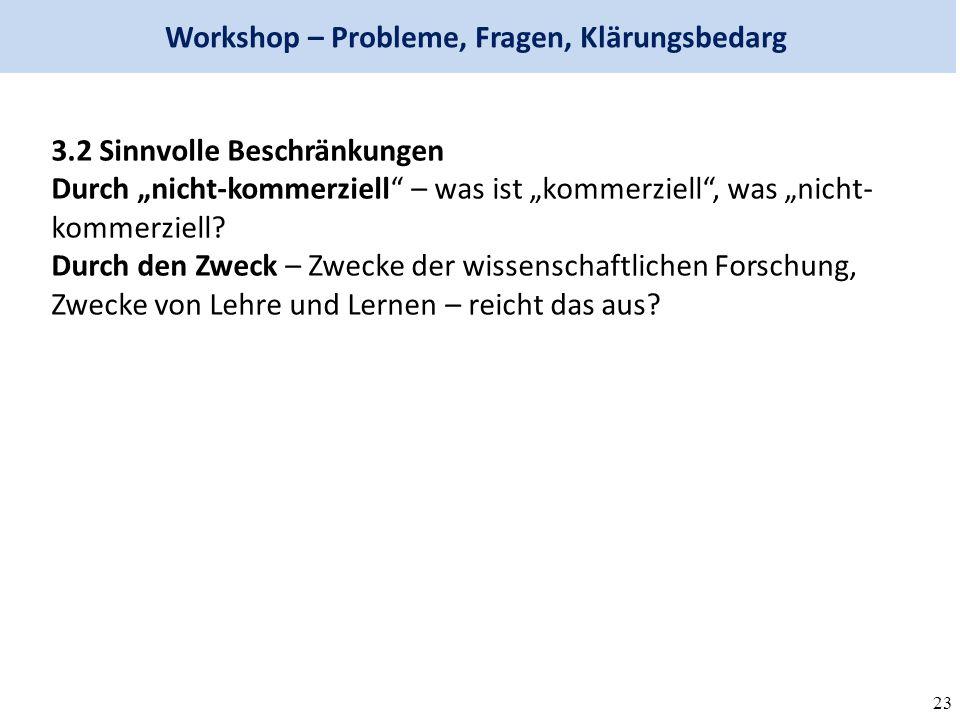"""23 Workshop – Probleme, Fragen, Klärungsbedarg 3.2 Sinnvolle Beschränkungen Durch """"nicht-kommerziell – was ist """"kommerziell , was """"nicht- kommerziell."""