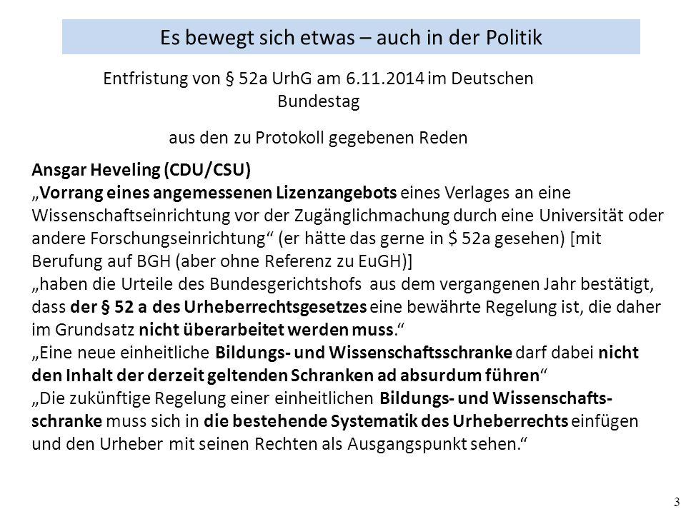 """3 Es bewegt sich etwas – auch in der Politik aus den zu Protokoll gegebenen Reden Ansgar Heveling (CDU/CSU) """"Vorrang eines angemessenen Lizenzangebots eines Verlages an eine Wissenschaftseinrichtung vor der Zugänglichmachung durch eine Universität oder andere Forschungseinrichtung (er hätte das gerne in $ 52a gesehen) [mit Berufung auf BGH (aber ohne Referenz zu EuGH)] """"haben die Urteile des Bundesgerichtshofs aus dem vergangenen Jahr bestätigt, dass der § 52 a des Urheberrechtsgesetzes eine bewährte Regelung ist, die daher im Grundsatz nicht überarbeitet werden muss. """"Eine neue einheitliche Bildungs- und Wissenschaftsschranke darf dabei nicht den Inhalt der derzeit geltenden Schranken ad absurdum führen """"Die zukünftige Regelung einer einheitlichen Bildungs- und Wissenschafts- schranke muss sich in die bestehende Systematik des Urheberrechts einfügen und den Urheber mit seinen Rechten als Ausgangspunkt sehen. Entfristung von § 52a UrhG am 6.11.2014 im Deutschen Bundestag"""