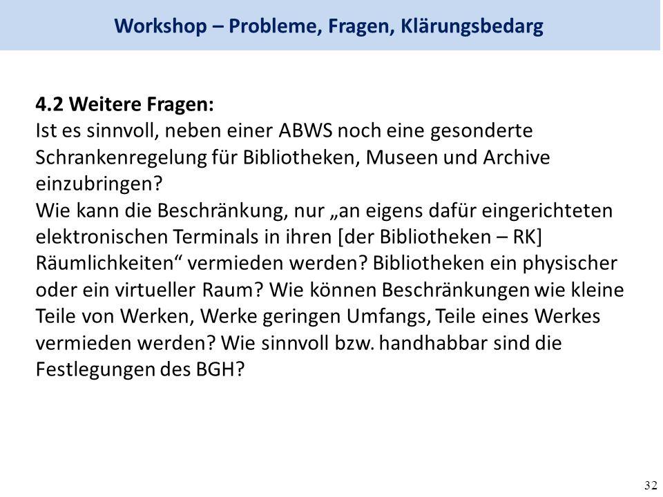 32 Workshop – Probleme, Fragen, Klärungsbedarg 4.2 Weitere Fragen: Ist es sinnvoll, neben einer ABWS noch eine gesonderte Schrankenregelung für Bibliotheken, Museen und Archive einzubringen.