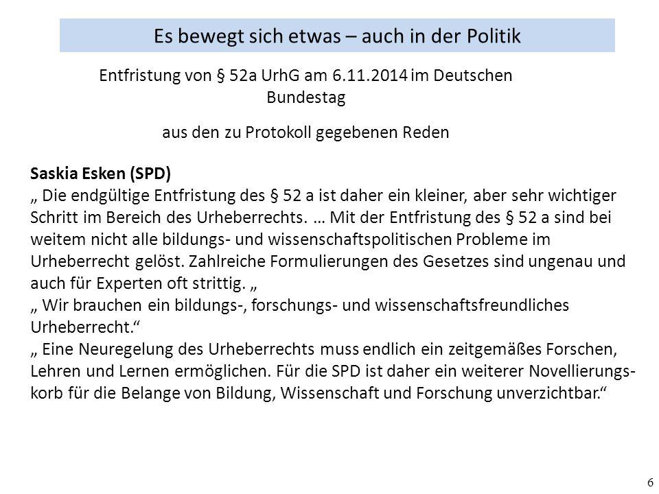 """6 Es bewegt sich etwas – auch in der Politik aus den zu Protokoll gegebenen Reden Entfristung von § 52a UrhG am 6.11.2014 im Deutschen Bundestag Saskia Esken (SPD) """" Die endgültige Entfristung des § 52 a ist daher ein kleiner, aber sehr wichtiger Schritt im Bereich des Urheberrechts."""