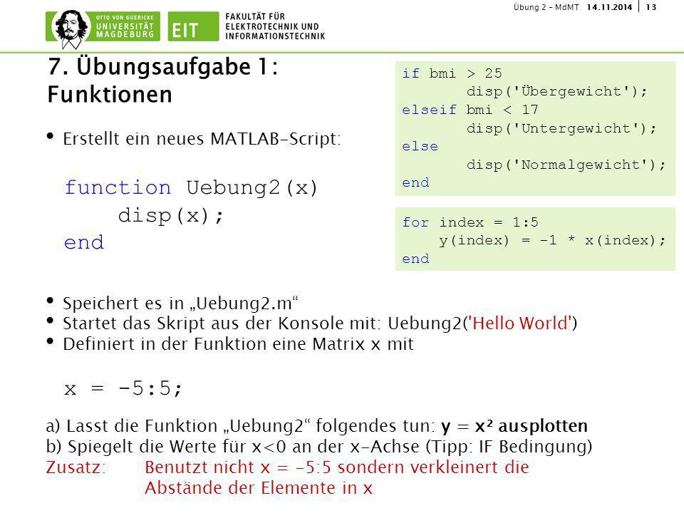"""1314.11.2014Übung 2 - MdMT Erstellt ein neues MATLAB-Script: Speichert es in """"Uebung2.m Startet das Skript aus der Konsole mit: Uebung2( Hello World ) Definiert in der Funktion eine Matrix x mit a) Lasst die Funktion """"Uebung2 folgendes tun: y = x² ausplotten b) Spiegelt die Werte für x<0 an der x-Achse (Tipp: IF Bedingung) Zusatz: Benutzt nicht x = -5:5 sondern verkleinert die Abstände der Elemente in x 7."""