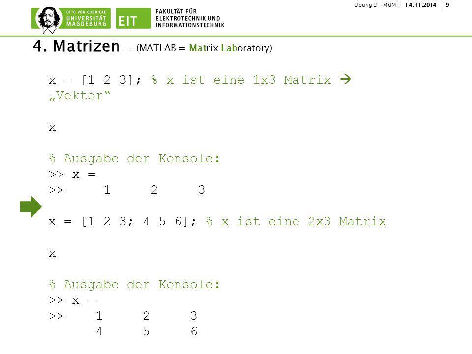 """914.11.2014Übung 2 - MdMT 4. Matrizen … (MATLAB = Matrix Laboratory) x = [1 2 3]; % x ist eine 1x3 Matrix  """"Vektor"""" x % Ausgabe der Konsole: >> x = >"""
