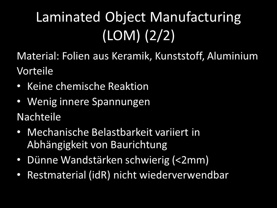 Laminated Object Manufacturing (LOM) (2/2) Material: Folien aus Keramik, Kunststoff, Aluminium Vorteile Keine chemische Reaktion Wenig innere Spannungen Nachteile Mechanische Belastbarkeit variiert in Abhängigkeit von Baurichtung Dünne Wandstärken schwierig (<2mm) Restmaterial (idR) nicht wiederverwendbar