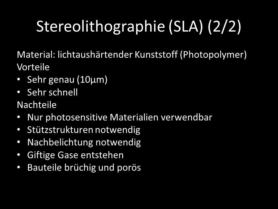 Stereolithographie (SLA) (2/2) Material: lichtaushärtender Kunststoff (Photopolymer) Vorteile Sehr genau (10μm) Sehr schnell Nachteile Nur photosensitive Materialien verwendbar Stützstrukturen notwendig Nachbelichtung notwendig Giftige Gase entstehen Bauteile brüchig und porös