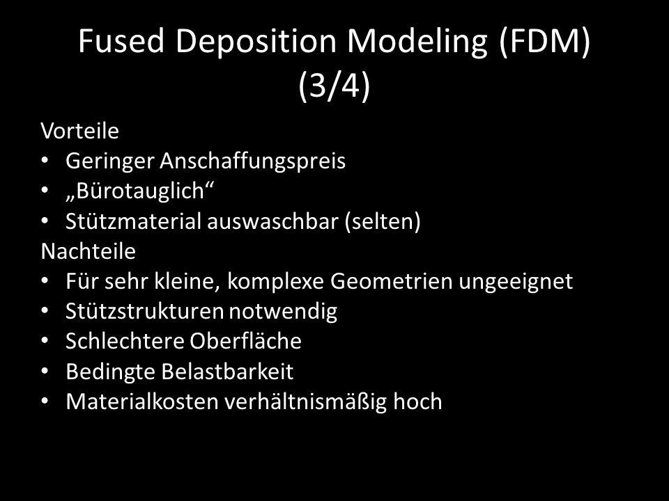 """Fused Deposition Modeling (FDM) (3/4) Vorteile Geringer Anschaffungspreis """"Bürotauglich Stützmaterial auswaschbar (selten) Nachteile Für sehr kleine, komplexe Geometrien ungeeignet Stützstrukturen notwendig Schlechtere Oberfläche Bedingte Belastbarkeit Materialkosten verhältnismäßig hoch"""