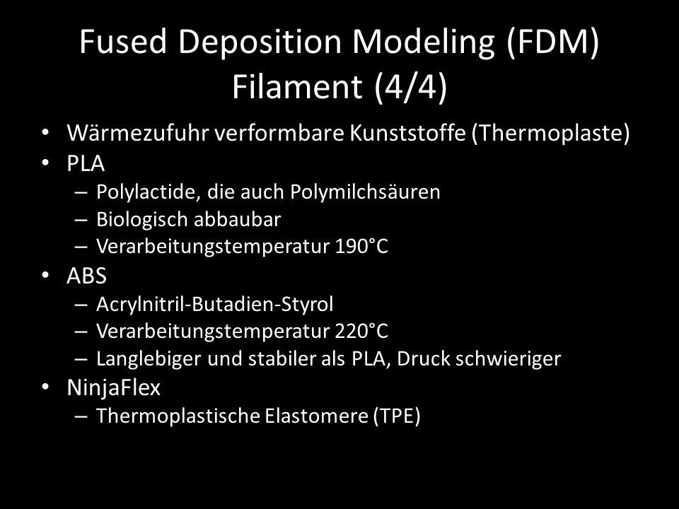 Fused Deposition Modeling (FDM) Filament (4/4) Wärmezufuhr verformbare Kunststoffe (Thermoplaste) PLA – Polylactide, die auch Polymilchsäuren – Biologisch abbaubar – Verarbeitungstemperatur 190°C ABS – Acrylnitril-Butadien-Styrol – Verarbeitungstemperatur 220°C – Langlebiger und stabiler als PLA, Druck schwieriger NinjaFlex – Thermoplastische Elastomere (TPE)