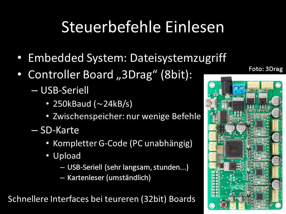 """Steuerbefehle Einlesen Embedded System: Dateisystemzugriff Controller Board """"3Drag (8bit): – USB-Seriell 250kBaud ( ∼ 24kB/s) Zwischenspeicher: nur wenige Befehle – SD-Karte Kompletter G-Code (PC unabhängig) Upload – USB-Seriell (sehr langsam, stunden...) – Kartenleser (umständlich) Foto: 3Drag Schnellere Interfaces bei teureren (32bit) Boards"""