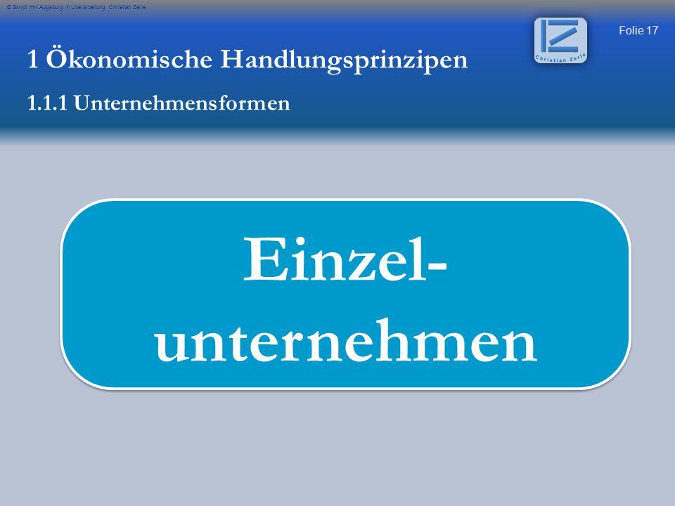 Folie 17 © Skript IHK Augsburg in Überarbeitung Christian Zerle Einzel- unternehmen 1 Ökonomische Handlungsprinzipen 1.1.1 Unternehmensformen