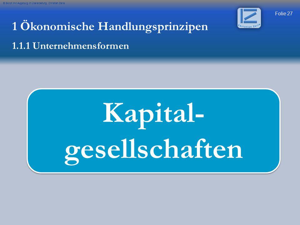 Folie 27 © Skript IHK Augsburg in Überarbeitung Christian Zerle Kapital- gesellschaften 1 Ökonomische Handlungsprinzipen 1.1.1 Unternehmensformen