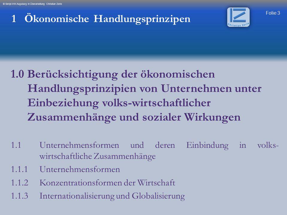 Folie 64 © Skript IHK Augsburg in Überarbeitung Christian Zerle 1 Ökonomische Handlungsprinzipen 1.1.2 Konzentrationsformen in der Wirtschaftsformen Kartell Nach dem neuen GWB gilt grundsätzlich ein Kartellverbot.