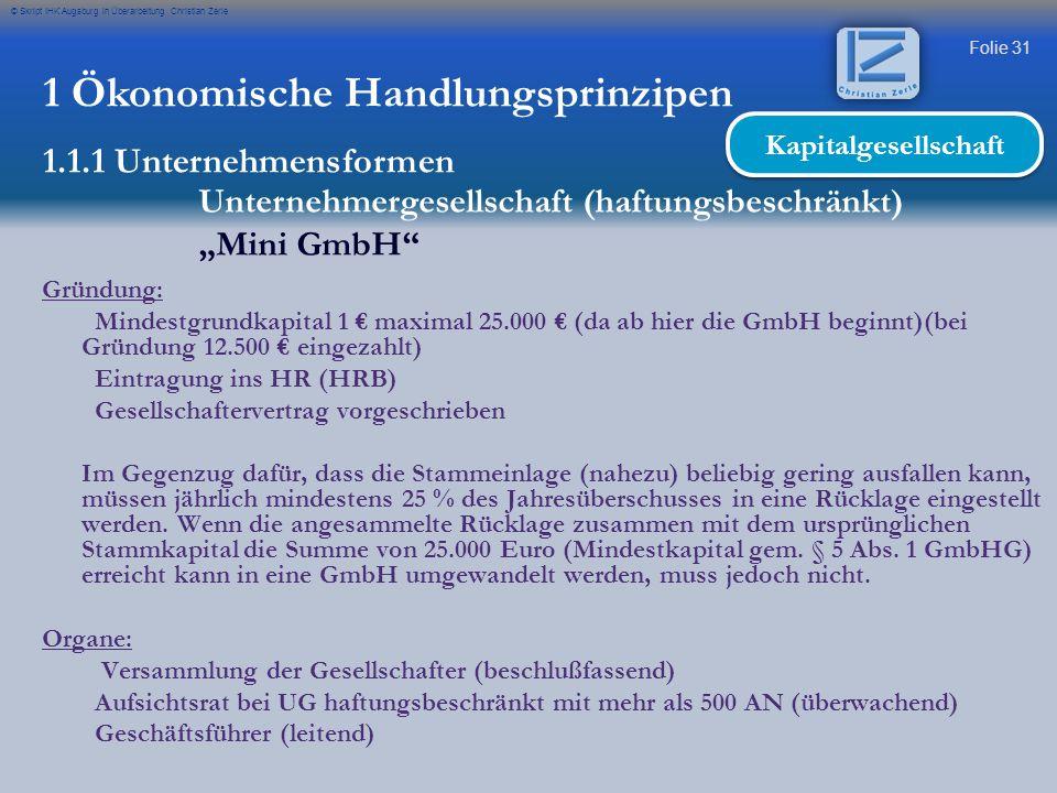 Folie 31 © Skript IHK Augsburg in Überarbeitung Christian Zerle 1 Ökonomische Handlungsprinzipen 1.1.1 Unternehmensformen Unternehmergesellschaft (haf