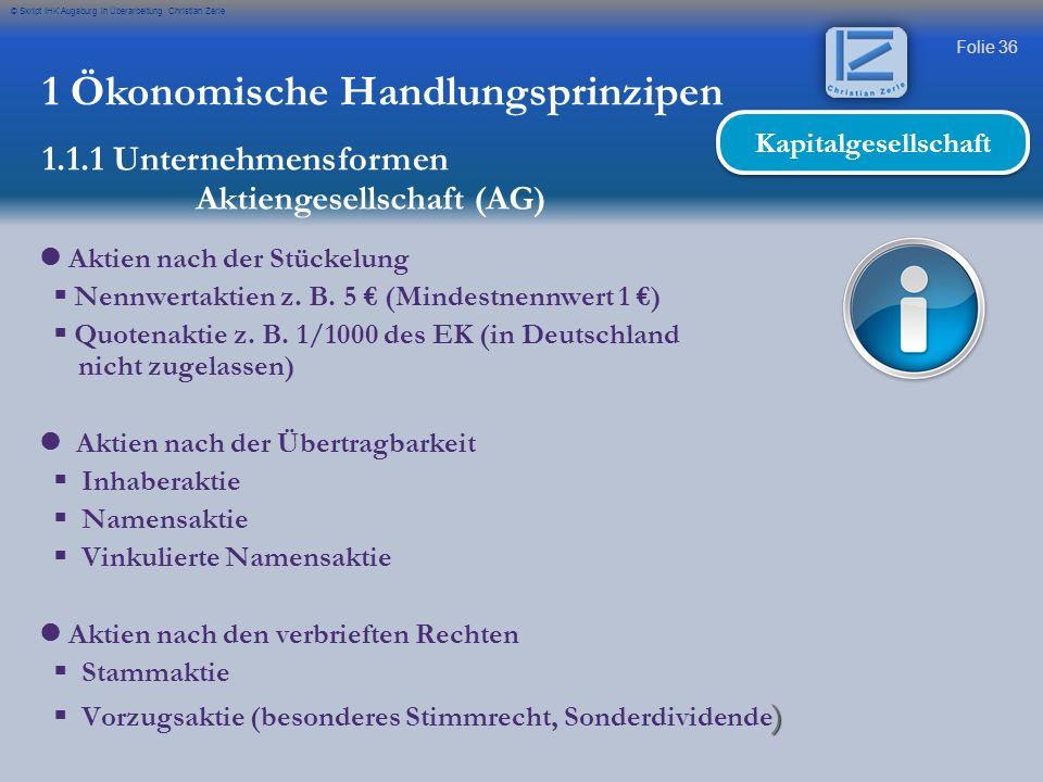 Folie 36 © Skript IHK Augsburg in Überarbeitung Christian Zerle 1 Ökonomische Handlungsprinzipen 1.1.1 Unternehmensformen Aktiengesellschaft (AG) Kapi