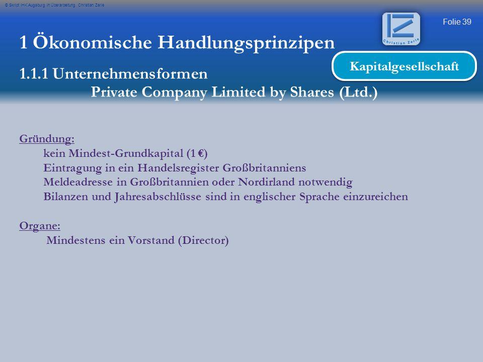 Folie 39 © Skript IHK Augsburg in Überarbeitung Christian Zerle 1 Ökonomische Handlungsprinzipen 1.1.1 Unternehmensformen Private Company Limited by S