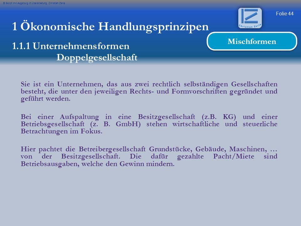 Folie 44 © Skript IHK Augsburg in Überarbeitung Christian Zerle 1 Ökonomische Handlungsprinzipen 1.1.1 Unternehmensformen Doppelgesellschaft Mischform
