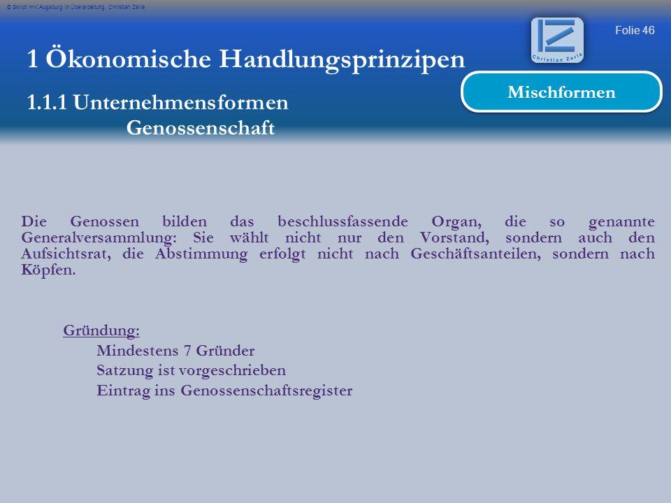 Folie 46 © Skript IHK Augsburg in Überarbeitung Christian Zerle 1 Ökonomische Handlungsprinzipen 1.1.1 Unternehmensformen Genossenschaft Mischformen D