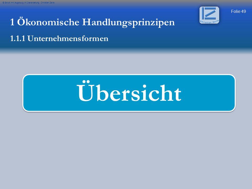 Folie 49 © Skript IHK Augsburg in Überarbeitung Christian Zerle Übersicht 1 Ökonomische Handlungsprinzipen 1.1.1 Unternehmensformen
