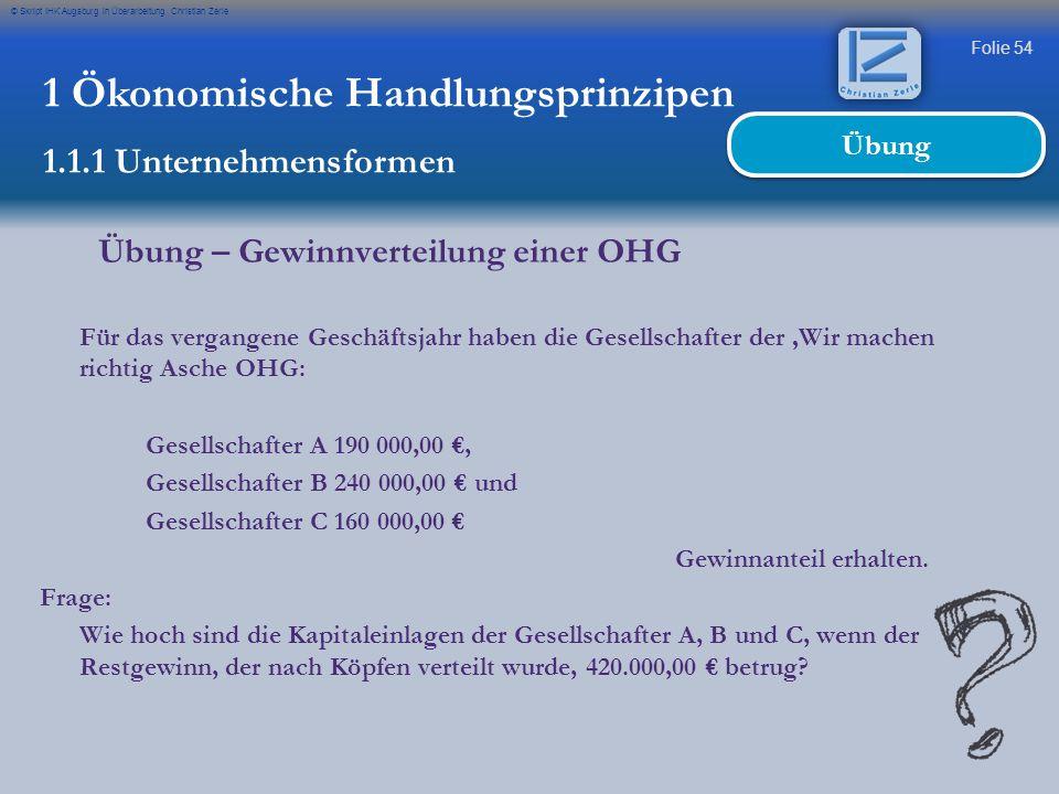 Folie 54 © Skript IHK Augsburg in Überarbeitung Christian Zerle 1 Ökonomische Handlungsprinzipen 1.1.1 Unternehmensformen Übung Übung – Gewinnverteilu