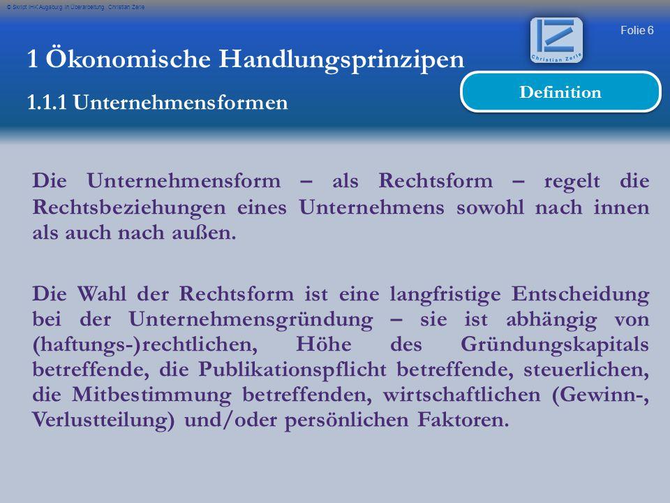 Folie 6 © Skript IHK Augsburg in Überarbeitung Christian Zerle Die Unternehmensform – als Rechtsform – regelt die Rechtsbeziehungen eines Unternehmens