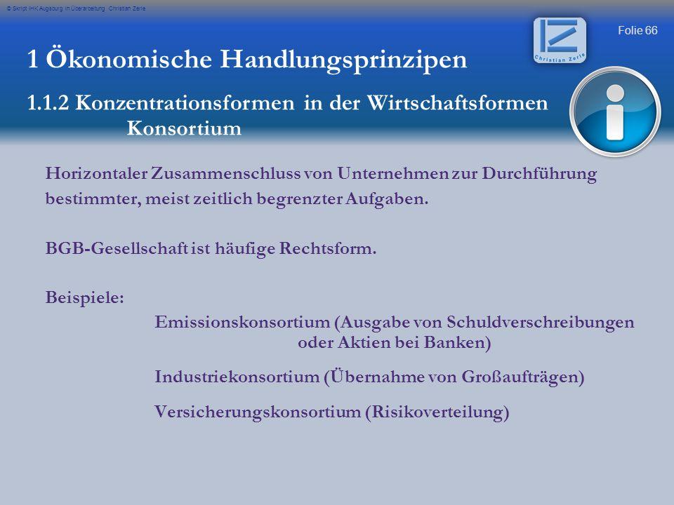 Folie 66 © Skript IHK Augsburg in Überarbeitung Christian Zerle 1 Ökonomische Handlungsprinzipen 1.1.2 Konzentrationsformen in der Wirtschaftsformen K